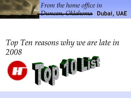 From the home office in Duncan, Oklahoma Top Ten reasons why we are late in 2008 Dubai, UAE.