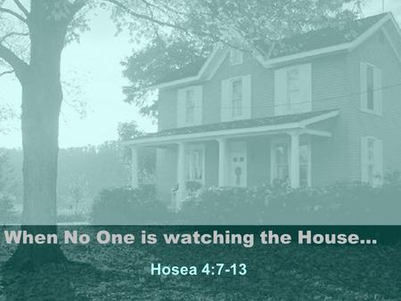 When No One is watching the House… Hosea 4:7-13. Scripture Hosea 4:7-13 (NIV) 7 The more the priests increased, the more they sinned against me; they.