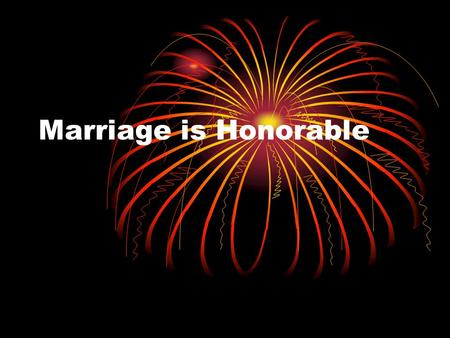 Marriage is Honorable. Honor High regard or great respect given, a keen sense of right and wrong, adherence to action or principles considered right -Webster.