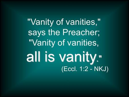 Vanity of vanities, says the Preacher; Vanity of vanities, all is vanity. (Eccl. 1:2 - NKJ)