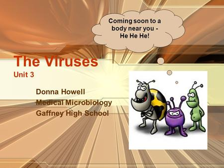 The Viruses Unit 3 Donna Howell Medical Microbiology Gaffney High School Coming soon to a body near you - He He He!
