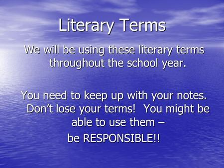 Literary Terms We will be using these literary terms throughout the school year. You need to keep up with your notes. Dont lose your terms! You might be.