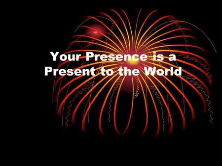 Your Presence is a Present to the World. You're unique and one of a kind.