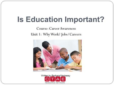 Is Education Important? Course: Career Awareness Unit 1: Why Work? Jobs/Careers Written by Barbara Mackessy.