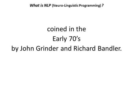 What is NLP (Neuro-Linguistic Programming) ? coined in the Early 70s by John Grinder and Richard Bandler.