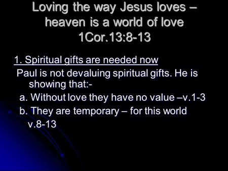Loving the way Jesus loves – heaven is a world of love 1Cor.13:8-13 1. Spiritual gifts are needed now Paul is not devaluing spiritual gifts. He is showing.