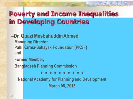 Poverty and Income Inequalities in Developing Countries 1/13/20141 –Dr. Quazi Mesbahuddin Ahmed Managing Director Palli Karma-Sahayak Foundation (PKSF)