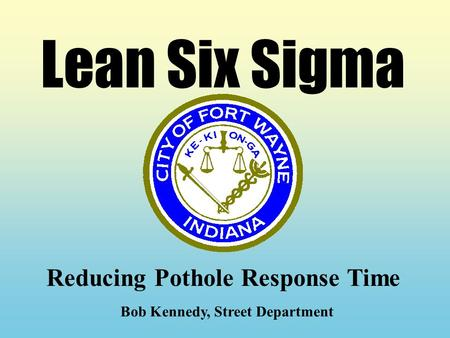 Lean Six Sigma Reducing Pothole Response Time Bob Kennedy, Street Department.