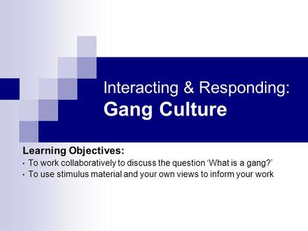 Interacting & Responding: Gang Culture Learning Objectives: To work collaboratively to discuss the question What is a gang? To use stimulus material and.