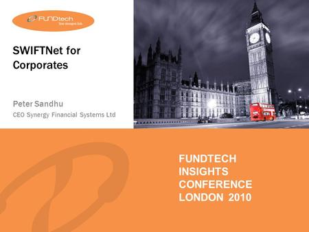FUNDTECH INSIGHTS LONDON 2010 FUNDTECH INSIGHTS CONFERENCE LONDON 2010 SWIFTNet for Corporates Peter Sandhu CEO Synergy Financial Systems Ltd.