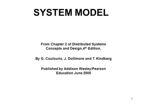 1 SYSTEM MODEL From Chapter 2 of Distributed Systems Concepts and Design,4 th Edition, By G. Coulouris, J. Dollimore and T. Kindberg Published by Addison.