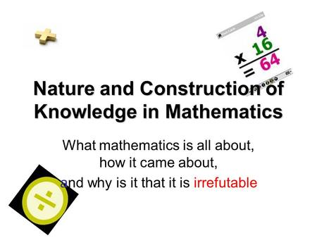 Nature and Construction of Knowledge in Mathematics What mathematics is all about, how it came about, and why is it that it is irrefutable.