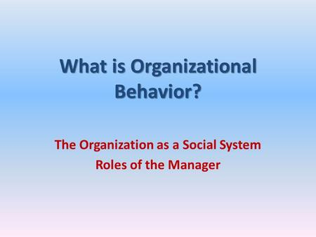 What is Organizational Behavior? The Organization as a Social System Roles of the Manager.