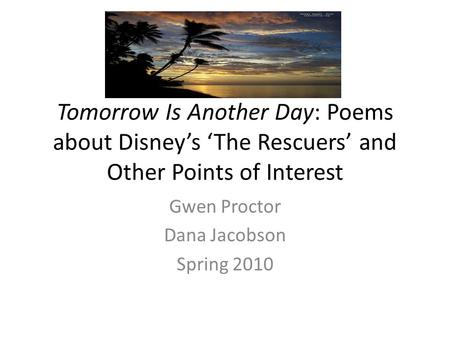 Tomorrow Is Another Day: Poems about Disneys The Rescuers and Other Points of Interest Gwen Proctor Dana Jacobson Spring 2010.