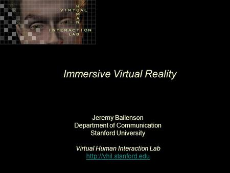 Immersive Virtual Reality Jeremy Bailenson Department of Communication Stanford University Virtual Human Interaction Lab