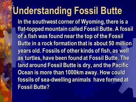 Understanding Fossil Butte In the southwest corner of Wyoming, there is a flat-topped mountain called Fossil Butte. A fossil of a fish was found near the.