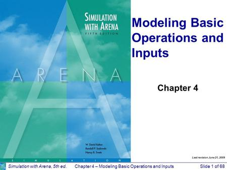 Simulation with Arena, 5th ed.Chapter 4 – Modeling Basic Operations and InputsSlide 1 of 68 Modeling Basic Operations and Inputs Chapter 4 Last revision.