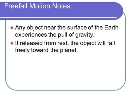 Freefall Motion Notes Any object near the surface of the Earth experiences the pull of gravity. If released from rest, the object will fall freely toward.