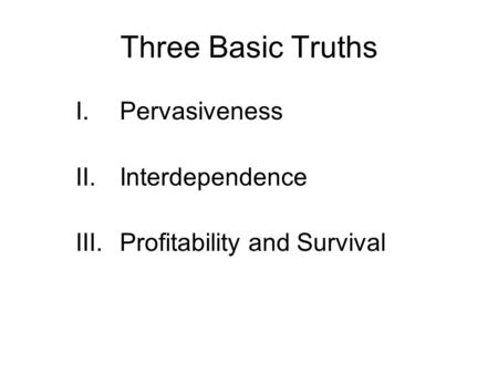 Three Basic Truths I.Pervasiveness II.Interdependence III.Profitability and Survival.
