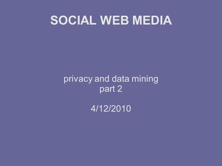 SOCIAL WEB MEDIA privacy and data mining part 2 4/12/2010.