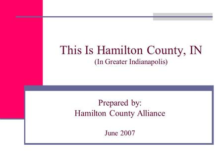 This Is Hamilton County, IN (In Greater Indianapolis) Prepared by: Hamilton County Alliance June 2007.