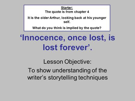 Innocence, once lost, is lost forever. Lesson Objective: To show understanding of the writers storytelling techniques Starter: The quote is from chapter.