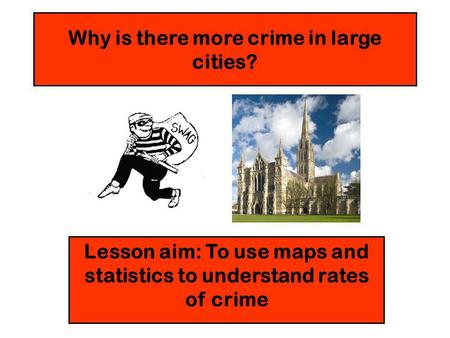 Why is there more crime in large cities? Lesson aim: To use maps and statistics to understand rates of crime.