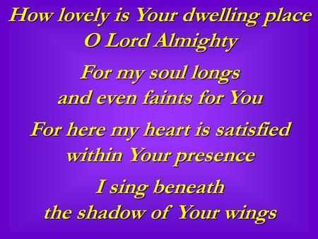 How lovely is Your dwelling place O Lord Almighty For my soul longs and even faints for You For here my heart is satisfied within Your presence I sing.
