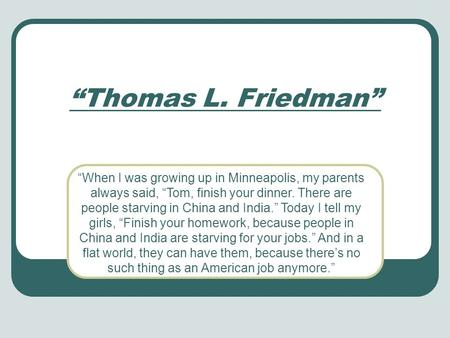 When I was growing up in Minneapolis, my parents always said, Tom, finish your dinner. There are people starving in China and India. Today I tell my girls,
