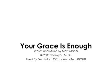 Words and Music by Matt Maher © 2003 Thankyou Music Used By Permission. CCL Licence No. 286378 Your Grace Is Enough.