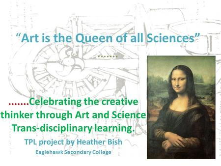 Art is the Queen of all Sciences..............Celebrating the creative thinker through Art and Science Trans-disciplinary learning. TPL project by Heather.