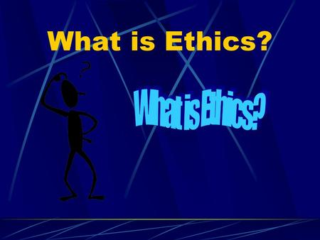What is Ethics? The human response to these questions… Ethics is.