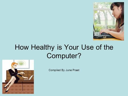 How Healthy is Your Use of the Computer? Compiled By June Praet.