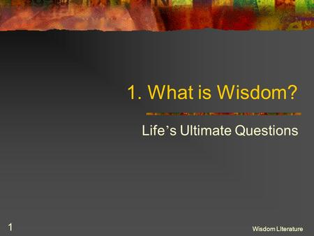 Wisdom LIterature 1 1. What is Wisdom? Life s Ultimate Questions.