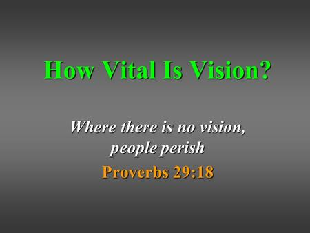 How Vital Is Vision? Where there is no vision, people perish Proverbs 29:18.