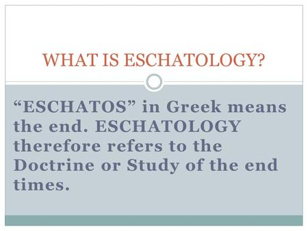ESCHATOS in Greek means the end. ESCHATOLOGY therefore refers to the Doctrine or Study of the end times. WHAT IS ESCHATOLOGY?