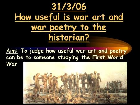 31/3/06 How useful is war art and war poetry to the historian? Aim: To judge how useful war art and poetry can be to someone studying the First World War.