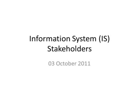 Information System (IS) Stakeholders 03 October 2011.