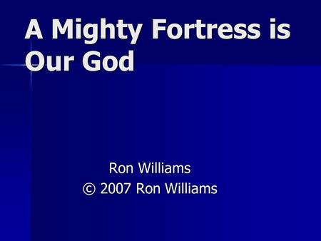 A Mighty Fortress is Our God Ron Williams © 2007 Ron Williams.