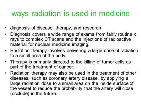 Ways radiation is used in medicine diagnosis of disease, therapy, and research Diagnosis covers a wide range of exams from fairly routine x rays to complex.