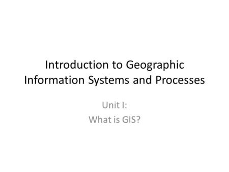 Introduction to Geographic Information Systems and Processes Unit I: What is GIS?
