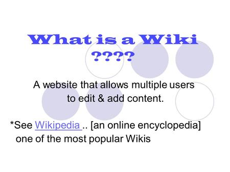 What is a Wiki ???? A website that allows multiple users to edit & add content. *See Wikipedia.. [an online encyclopedia]Wikipedia one of the most popular.