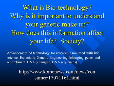 What is Bio-technology? Why is it important to understand your genetic make up? How does this information affect your life? Society?