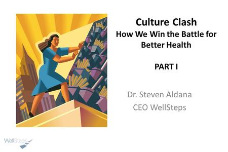Culture Clash How We Win the Battle for Better Health PART I Dr. Steven Aldana CEO WellSteps.