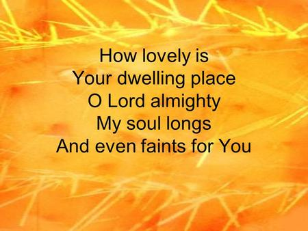 How lovely is Your dwelling place O Lord almighty My soul longs And even faints for You.