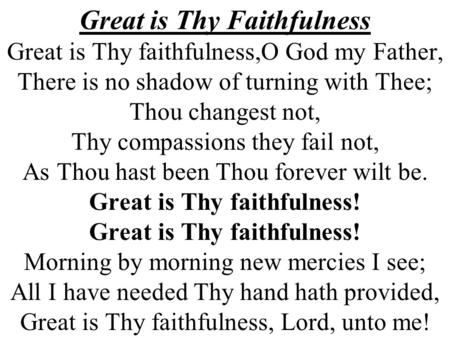 Great is Thy Faithfulness Great is Thy faithfulness,O God my Father, There is no shadow of turning with Thee; Thou changest not, Thy compassions they fail.