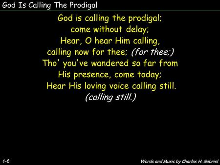 God Is Calling The Prodigal 1-6 God is calling the prodigal; come without delay; Hear, O hear Him calling, calling now for thee; (for thee;) Tho' you've.