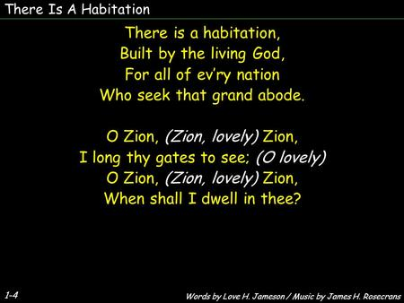 There Is A Habitation There is a habitation, Built by the living God, For all of evry nation Who seek that grand abode. O Zion, (Zion, lovely) Zion, I.