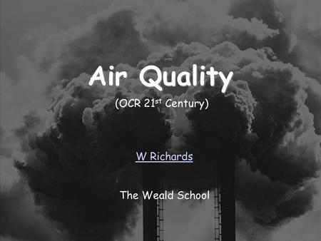 13/01/2014 Air Quality W Richards The Weald School (OCR 21 st Century)