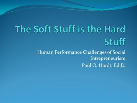 Human Performance Challenges of Social Intrepreneurism Paul O. Hardt, Ed.D.